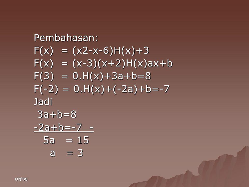 UN'06 Pembahasan: F(x) = (x2-x-6)H(x)+3 F(x) = (x-3)(x+2)H(x)ax+b F(3) = 0.H(x)+3a+b=8 F(-2) = 0.H(x)+(-2a)+b=-7 Jadi 3a+b=8 3a+b=8 -2a+b=-7 - 5a = 15