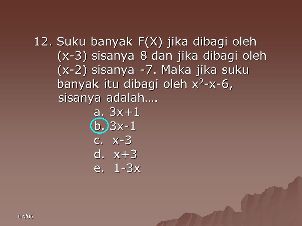 UN'06 12. Suku banyak F(X) jika dibagi oleh (x-3) sisanya 8 dan jika dibagi oleh (x-3) sisanya 8 dan jika dibagi oleh (x-2) sisanya -7. Maka jika suku