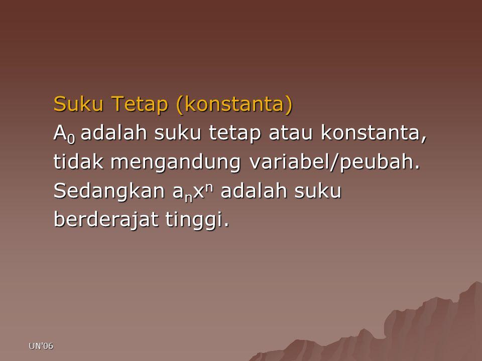 UN'06 Suku Tetap (konstanta) A 0 adalah suku tetap atau konstanta, tidak mengandung variabel/peubah. Sedangkan a n x n adalah suku berderajat tinggi.
