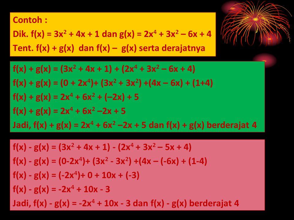 Contoh : Dik. f(x) = 3x 2 + 4x + 1 dan g(x) = 2x 4 + 3x 2 – 6x + 4 Tent. f(x) + g(x) dan f(x) – g(x) serta derajatnya f(x) + g(x) = (3x 2 + 4x + 1) +