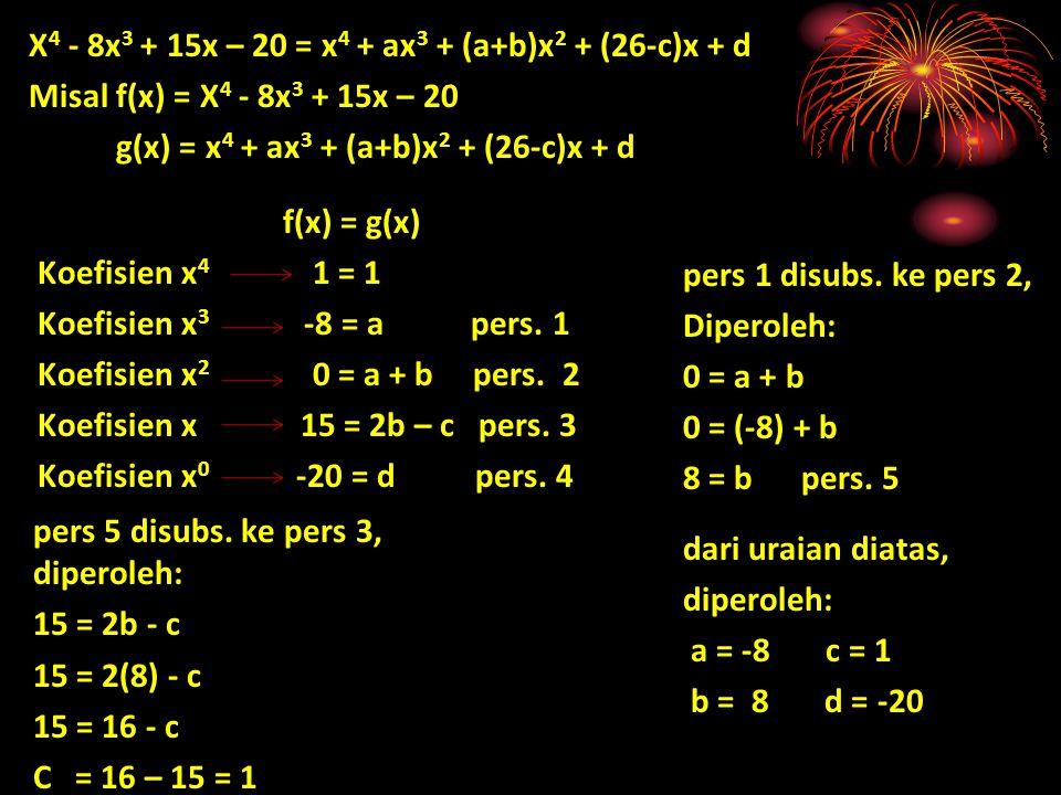 X 4 - 8x 3 + 15x – 20 = x 4 + ax 3 + (a+b)x 2 + (26-c)x + d Misal f(x) = X 4 - 8x 3 + 15x – 20 Misal g(x) = x 4 + ax 3 + (a+b)x 2 + (26-c)x + d f(x) =