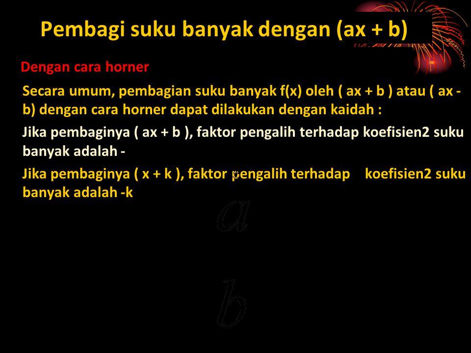 Pembagi suku banyak dengan (ax + b) Dengan cara horner Secara umum, pembagian suku banyak f(x) oleh ( ax + b ) atau ( ax - b) dengan cara horner dapat