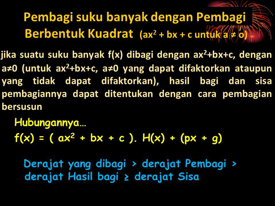 Pembagi suku banyak dengan Pembagi Berbentuk Kuadrat (ax 2 + bx + c untuk a ≠ o) jika suatu suku banyak f(x) dibagi dengan ax 2 +bx+c, dengan a≠0 (unt