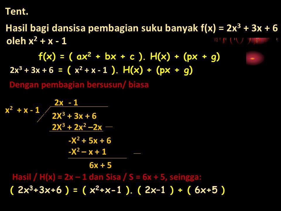 Tent. Hasil bagi dansisa pembagian suku banyak f(x) = 2x 3 + 3x + 6 oleh x 2 + x - 1 Dengan pembagian bersusun/ biasa 2X 3 + 3x + 6 Hasil / H(x) = 2x