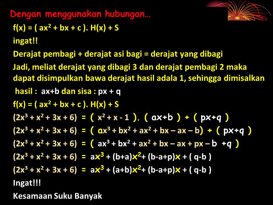 Dengan menggunakan hubungan… f(x) = ( ax 2 + bx + c ). H(x) + S ingat!! Derajat pembagi + derajat asi bagi = derajat yang dibagi Jadi, meliat derajat