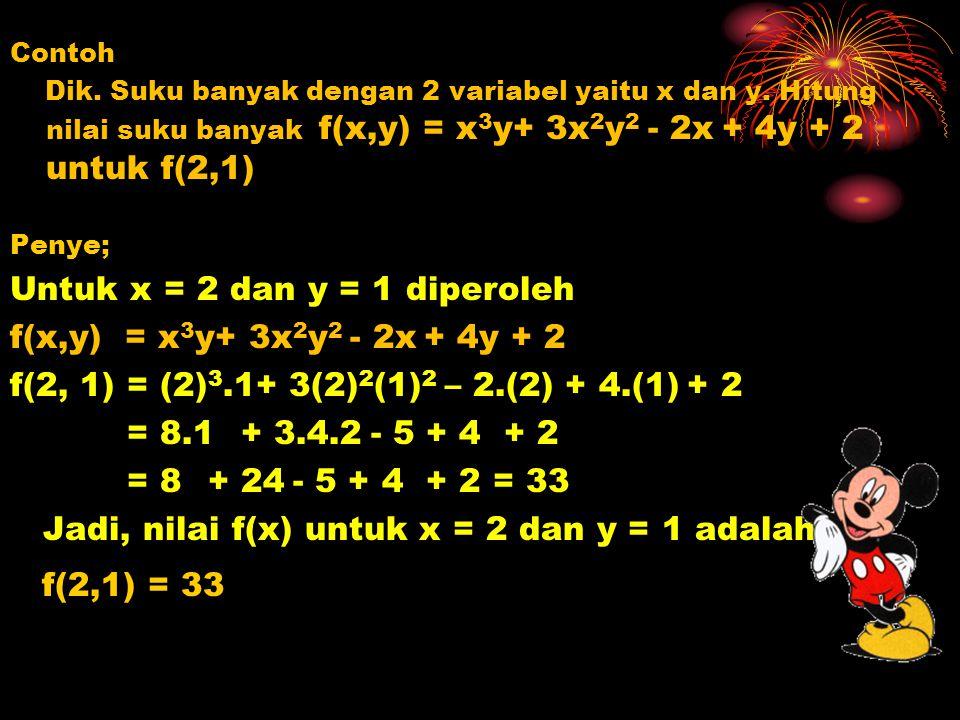 Contoh Dik. Suku banyak dengan 2 variabel yaitu x dan y. Hitung nilai suku banyak f(x,y) = x 3 y+ 3x 2 y 2 - 2x + 4y + 2 untuk f(2,1) Penye; Untuk x =