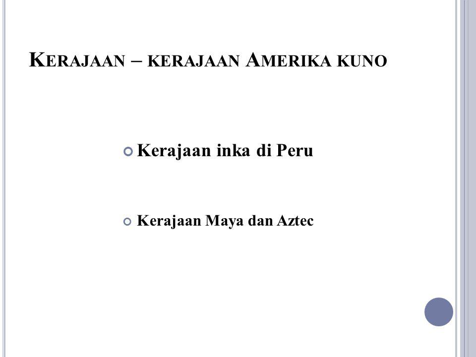 K ERAJAAN – KERAJAAN A MERIKA KUNO Kerajaan inka di Peru Kerajaan Maya dan Aztec
