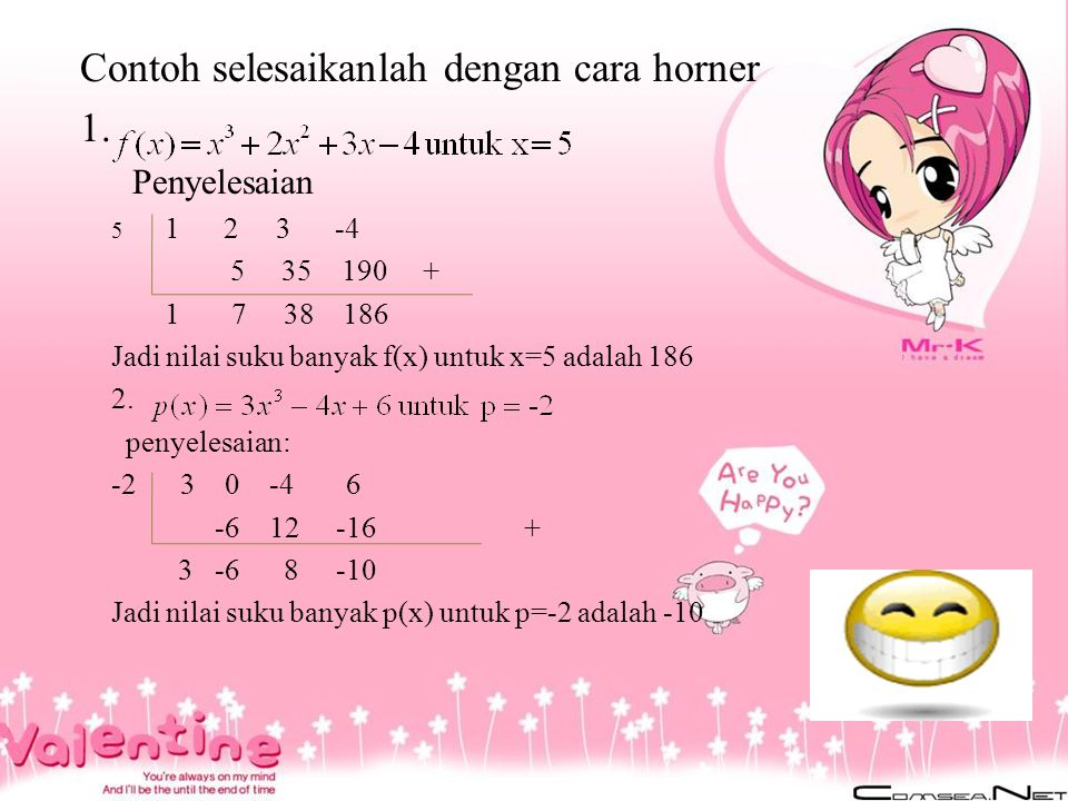 Contoh selesaikanlah dengan cara horner 1. Penyelesaian 5 1 2 3 -4 5 35 190 + 1 7 38 186 Jadi nilai suku banyak f(x) untuk x=5 adalah 186 2. penyelesa