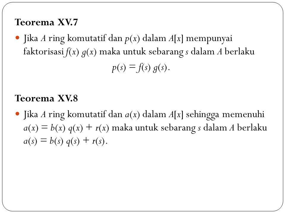 Teorema XV.7 Jika A ring komutatif dan p(x) dalam A[x] mempunyai faktorisasi f(x) g(x) maka untuk sebarang s dalam A berlaku p(s) = f(s) g(s). Teorema