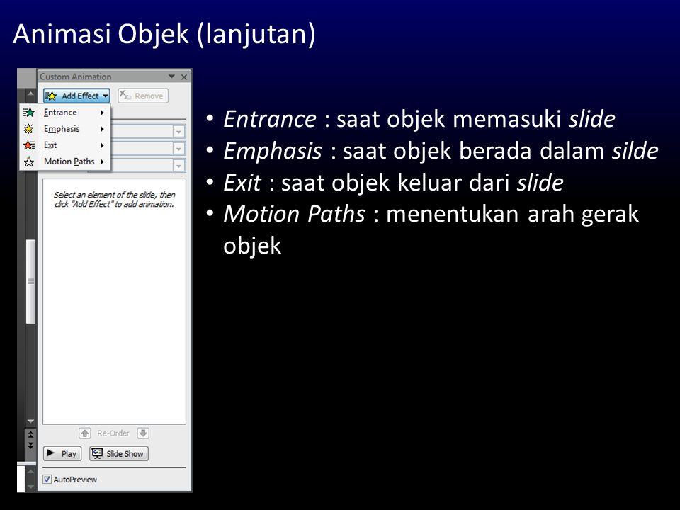 Animasi Objek (lanjutan) Entrance : saat objek memasuki slide Emphasis : saat objek berada dalam silde Exit : saat objek keluar dari slide Motion Path
