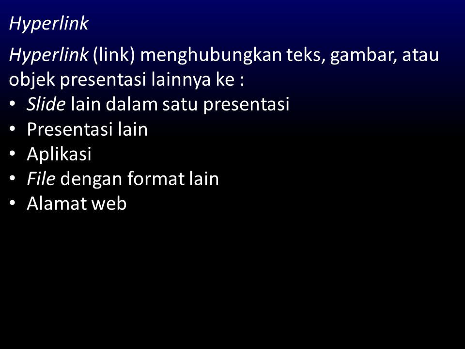 Hyperlink Hyperlink (link) menghubungkan teks, gambar, atau objek presentasi lainnya ke : Slide lain dalam satu presentasi Presentasi lain Aplikasi Fi
