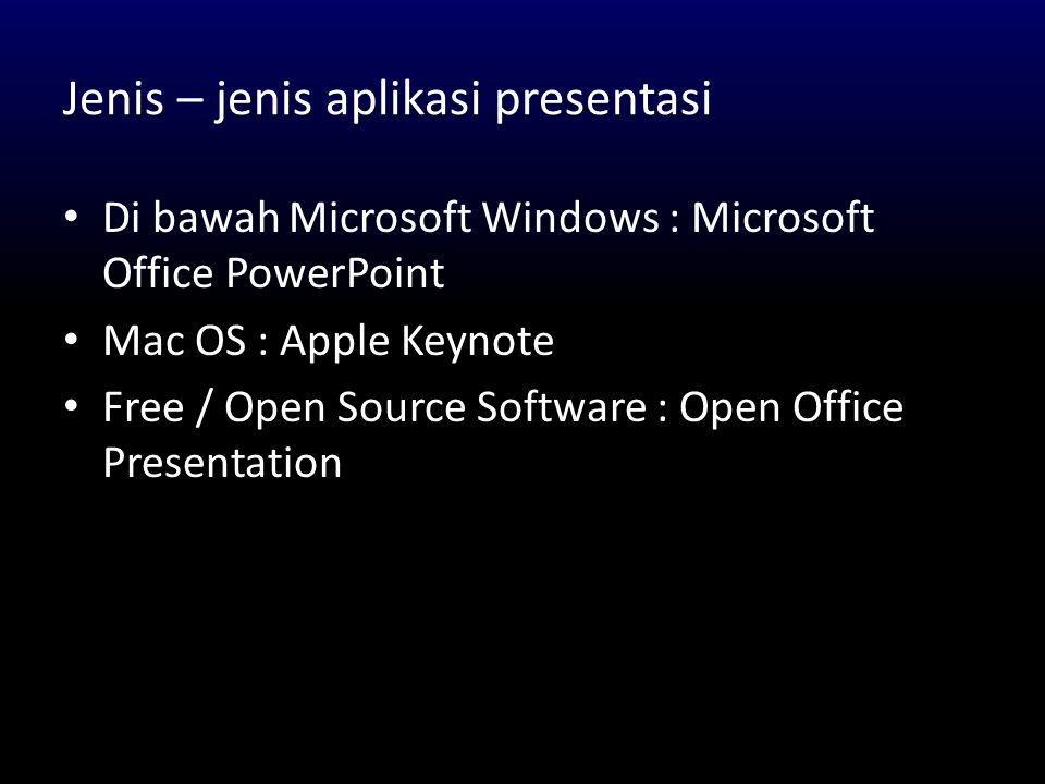 Jenis – jenis aplikasi presentasi Di bawah Microsoft Windows : Microsoft Office PowerPoint Mac OS : Apple Keynote Free / Open Source Software : Open O