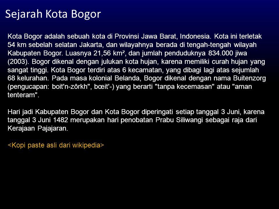 Sejarah Kota Bogor Kota Bogor adalah sebuah kota di Provinsi Jawa Barat, Indonesia. Kota ini terletak 54 km sebelah selatan Jakarta, dan wilayahnya be