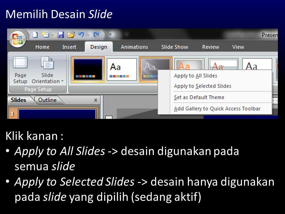 Memilih Desain Slide Klik kanan : Apply to All Slides -> desain digunakan pada semua slide Apply to Selected Slides -> desain hanya digunakan pada sli