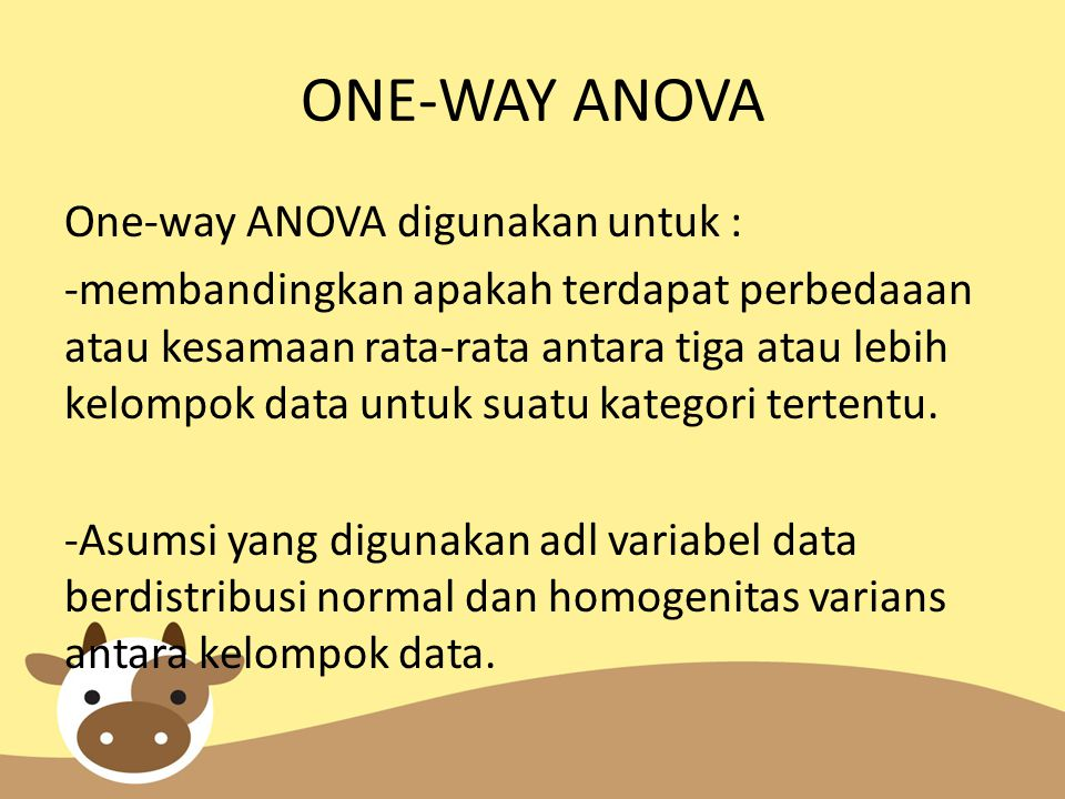 ONE-WAY ANOVA One-way ANOVA digunakan untuk : -membandingkan apakah terdapat perbedaaan atau kesamaan rata-rata antara tiga atau lebih kelompok data untuk suatu kategori tertentu.
