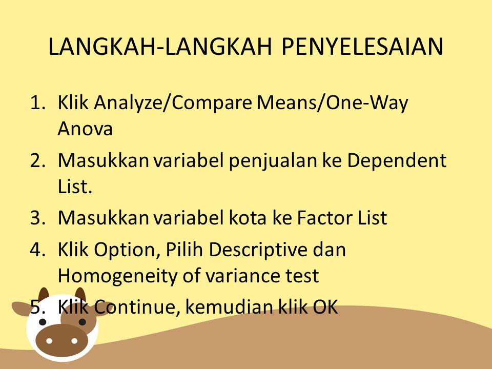 LANGKAH-LANGKAH PENYELESAIAN 1.Klik Analyze/Compare Means/One-Way Anova 2.Masukkan variabel penjualan ke Dependent List.