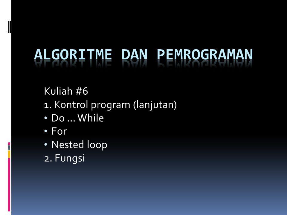 Kuliah #6 1. Kontrol program (lanjutan) Do … While For Nested loop 2. Fungsi