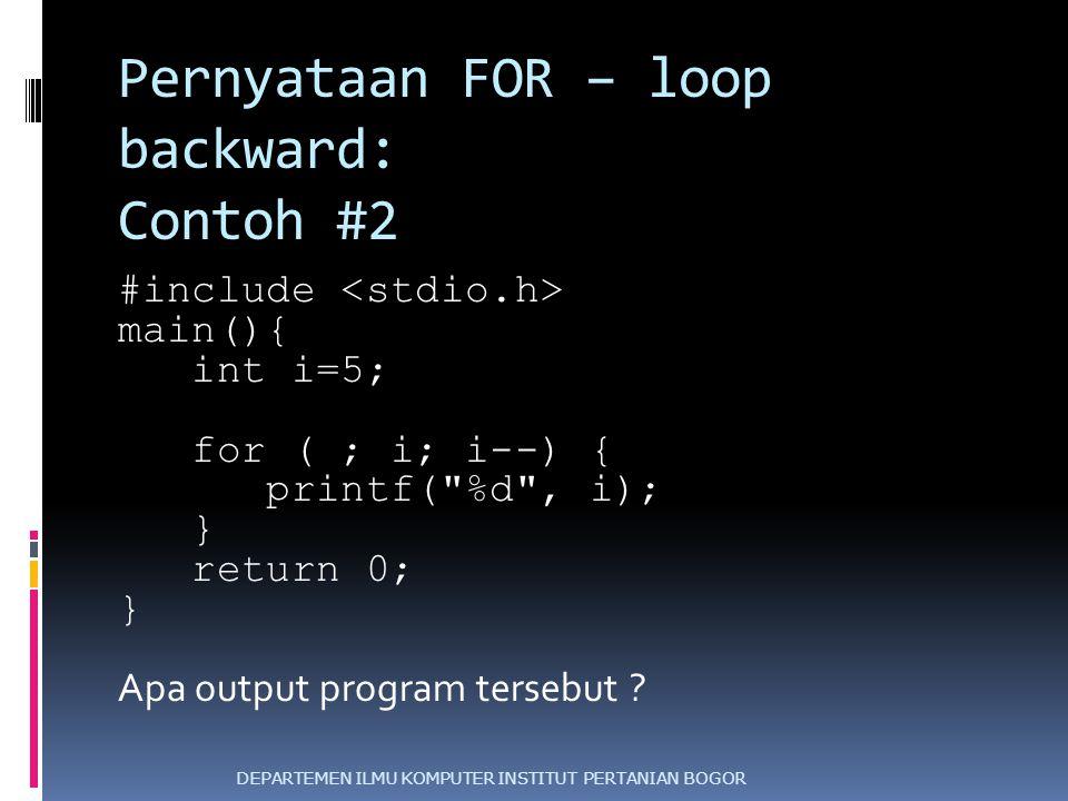 Pernyataan FOR – loop backward: Contoh #2 #include main(){ int i=5; for ( ; i; i--) { printf(