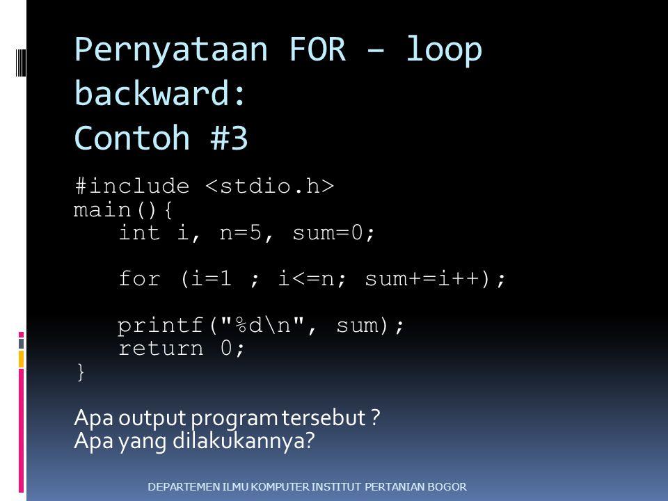 Pernyataan FOR – loop backward: Contoh #3 #include main(){ int i, n=5, sum=0; for (i=1 ; i<=n; sum+=i++); printf(