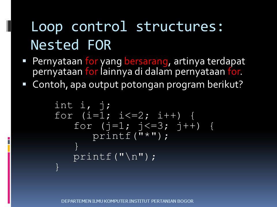 Loop control structures: Nested FOR  Pernyataan for yang bersarang, artinya terdapat pernyataan for lainnya di dalam pernyataan for.  Contoh, apa ou