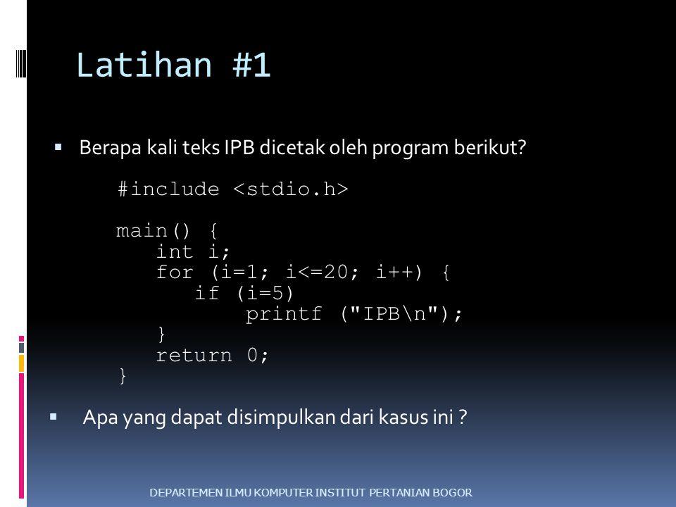 Latihan #1  Berapa kali teks IPB dicetak oleh program berikut? #include main() { int i; for (i=1; i<=20; i++) { if (i=5) printf (