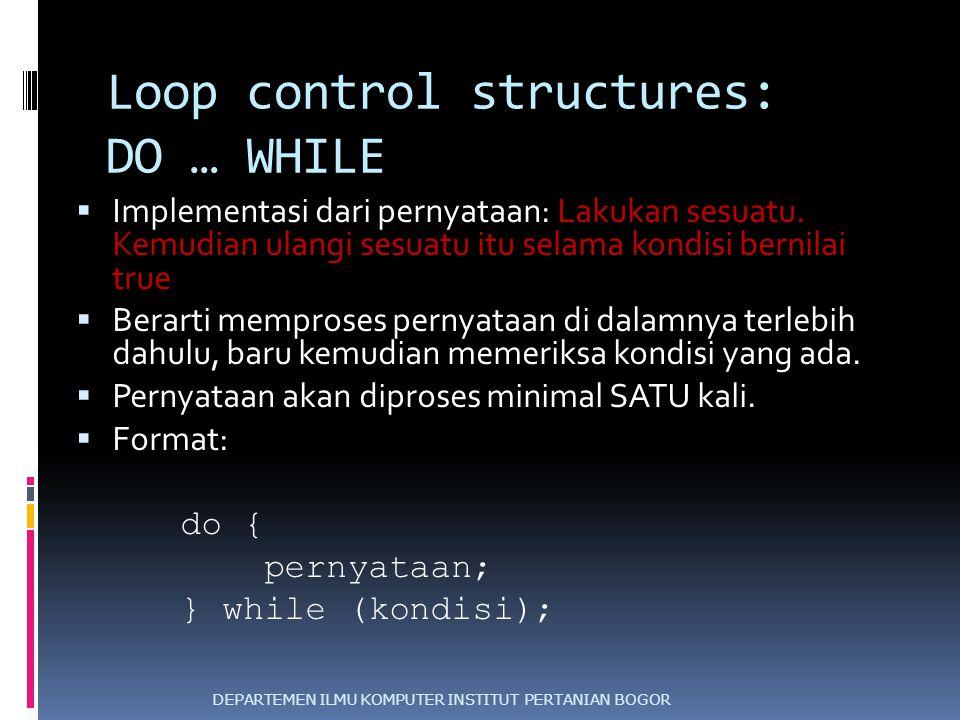 Loop control structures: DO … WHILE  Implementasi dari pernyataan: Lakukan sesuatu. Kemudian ulangi sesuatu itu selama kondisi bernilai true  Berart