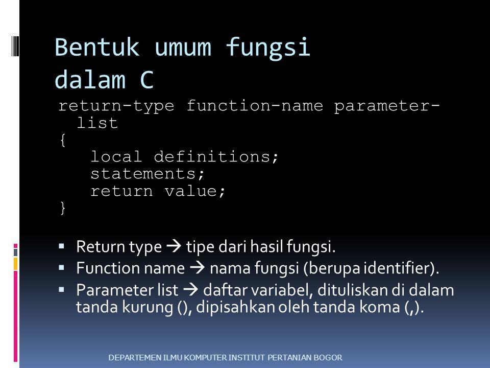 Bentuk umum fungsi dalam C return-type function-name parameter- list { local definitions; statements; return value; }  Return type  tipe dari hasil