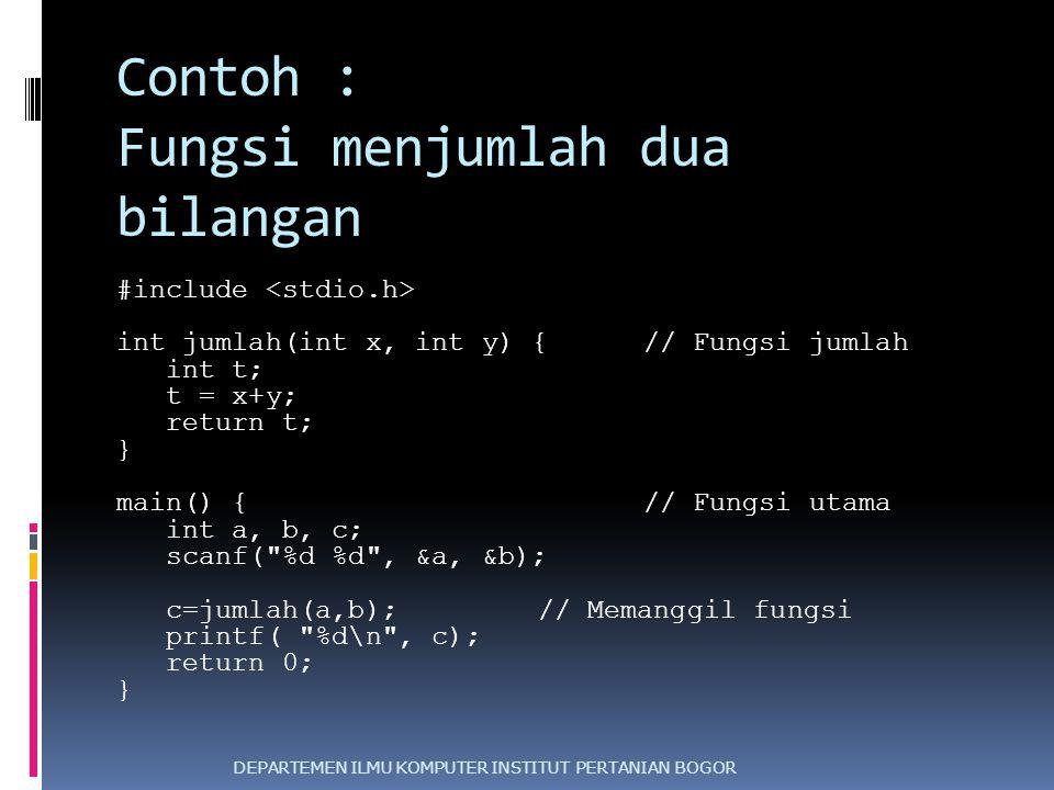 Contoh : Fungsi menjumlah dua bilangan #include int jumlah(int x, int y) { // Fungsi jumlah int t; t = x+y; return t; } main() { // Fungsi utama int a