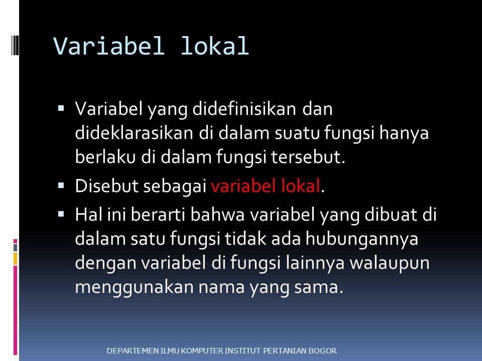 Variabel lokal  Variabel yang didefinisikan dan dideklarasikan di dalam suatu fungsi hanya berlaku di dalam fungsi tersebut.  Disebut sebagai variab