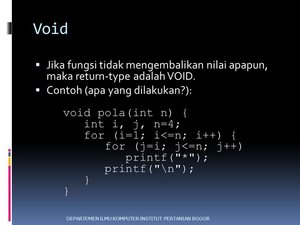 Void  Jika fungsi tidak mengembalikan nilai apapun, maka return-type adalah VOID.  Contoh (apa yang dilakukan?): void pola(int n) { int i, j, n=4; f