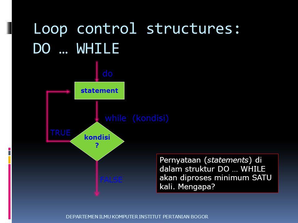 Loop control structures: DO … WHILE DEPARTEMEN ILMU KOMPUTER INSTITUT PERTANIAN BOGOR kondisi ? statement TRUE FALSE do Pernyataan (statements) di dal