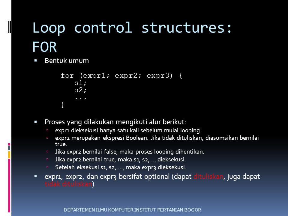 Loop control structures: FOR  Bentuk umum for (expr1; expr2; expr3) { s1; s2;... }  Proses yang dilakukan mengikuti alur berikut:  expr1 dieksekusi