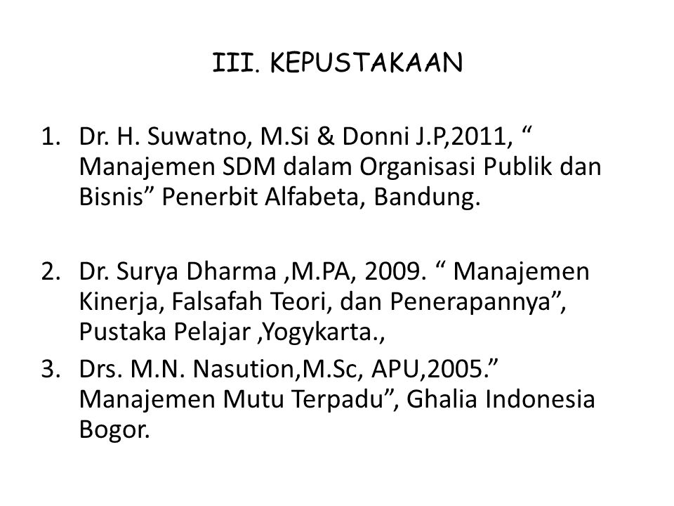 """III. KEPUSTAKAAN 1.Dr. H. Suwatno, M.Si & Donni J.P,2011, """" Manajemen SDM dalam Organisasi Publik dan Bisnis"""" Penerbit Alfabeta, Bandung. 2.Dr. Surya"""