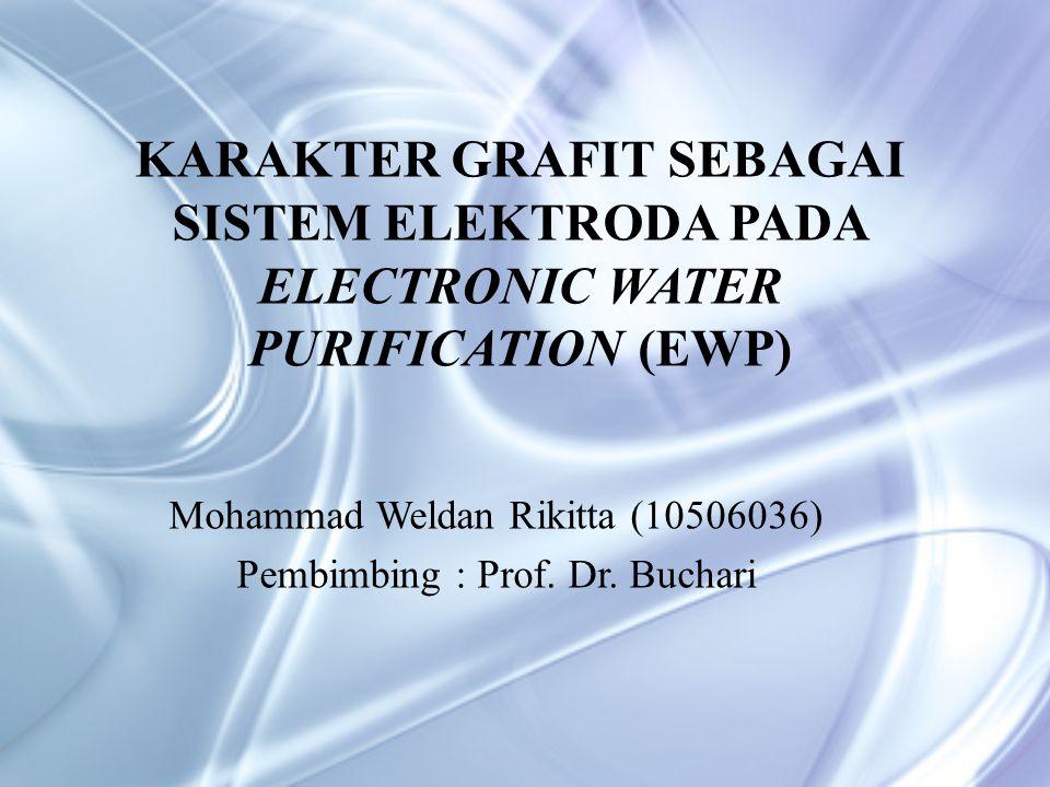 KARAKTER GRAFIT SEBAGAI SISTEM ELEKTRODA PADA ELECTRONIC WATER PURIFICATION (EWP) Mohammad Weldan Rikitta (10506036) Pembimbing : Prof.