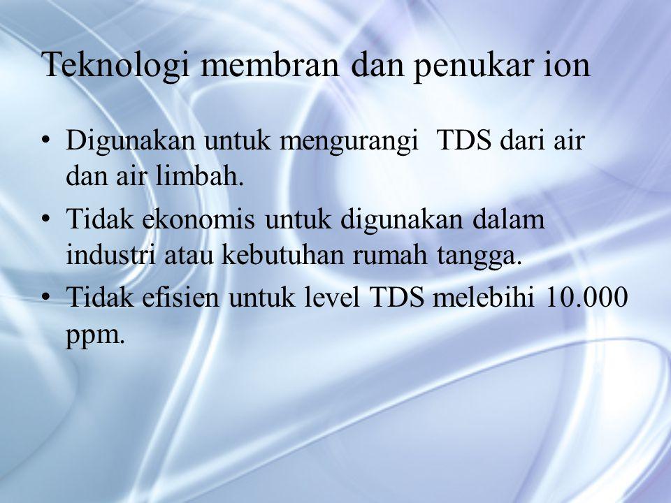 Teknologi membran dan penukar ion Digunakan untuk mengurangi TDS dari air dan air limbah.