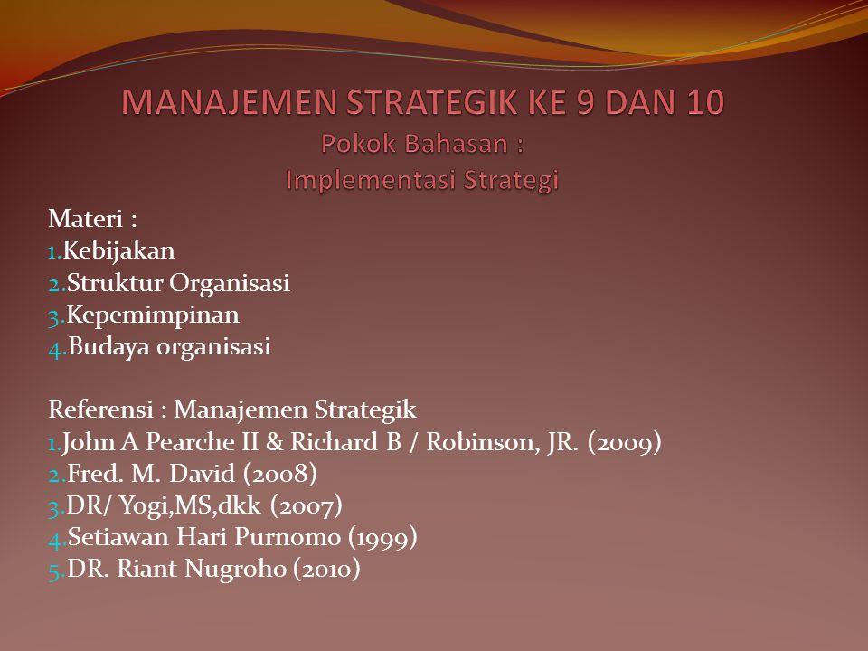 Materi : 1. Kebijakan 2. Struktur Organisasi 3. Kepemimpinan 4. Budaya organisasi Referensi : Manajemen Strategik 1. John A Pearche II & Richard B / R