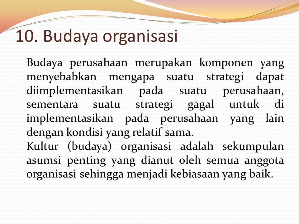 10. Budaya organisasi Budaya perusahaan merupakan komponen yang menyebabkan mengapa suatu strategi dapat diimplementasikan pada suatu perusahaan, seme