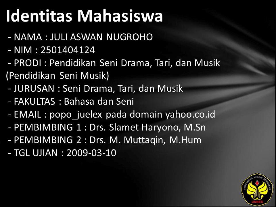 Identitas Mahasiswa - NAMA : JULI ASWAN NUGROHO - NIM : 2501404124 - PRODI : Pendidikan Seni Drama, Tari, dan Musik (Pendidikan Seni Musik) - JURUSAN : Seni Drama, Tari, dan Musik - FAKULTAS : Bahasa dan Seni - EMAIL : popo_juelex pada domain yahoo.co.id - PEMBIMBING 1 : Drs.