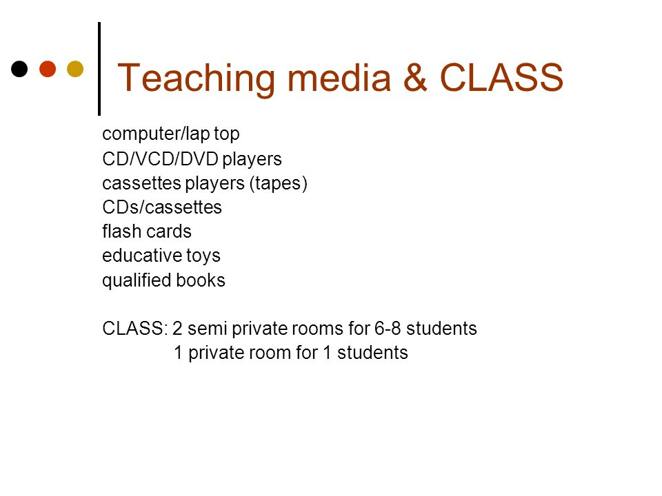 Teaching media & CLASS computer/lap top CD/VCD/DVD players cassettes players (tapes) CDs/cassettes flash cards educative toys qualified books CLASS: 2 semi private rooms for 6-8 students 1 private room for 1 students