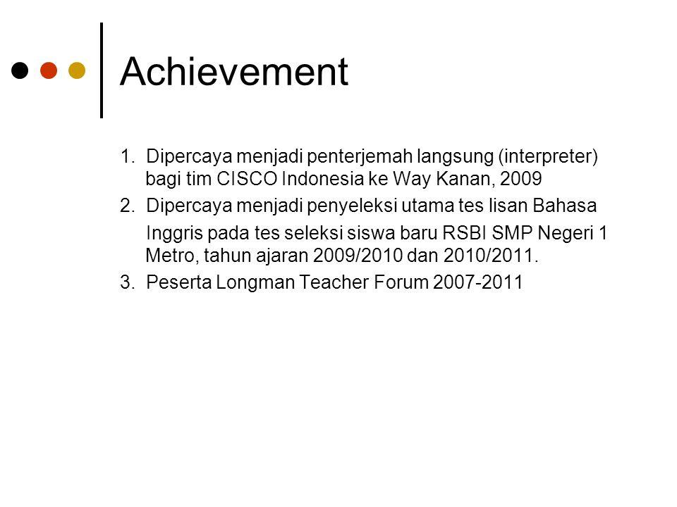Achievement 1. Dipercaya menjadi penterjemah langsung (interpreter) bagi tim CISCO Indonesia ke Way Kanan, 2009 2. Dipercaya menjadi penyeleksi utama