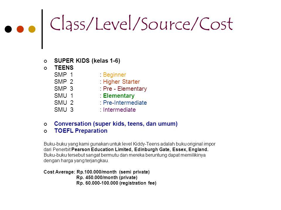 Class/Level/Source/Cost SUPER KIDS (kelas 1-6) TEENS SMP 1: Beginner SMP 2: Higher Starter SMP 3: Pre - Elementary SMU 1: Elementary SMU 2: Pre-Interm