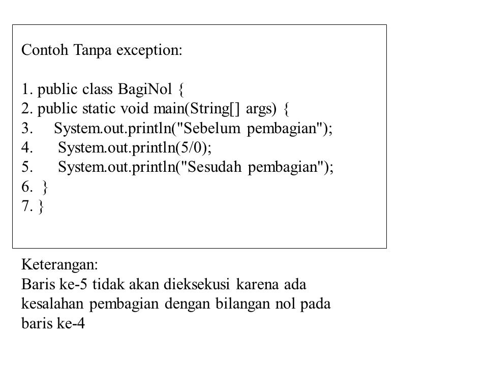 Contoh Dengan exception: public class BagiNol2 { public static void main(String[] args) { System.out.println( Sebelum pembagian ); try { System.out.println(5/0); } catch (Throwable t) { System.out.print( Pesan kesalahan: ); System.out.println(t.getMessage()); } System.out.println( Sesudah pembagian ); } Output: Sebelum Pembagian Pesan Kesalahan: / by zero Sesudah pembagian