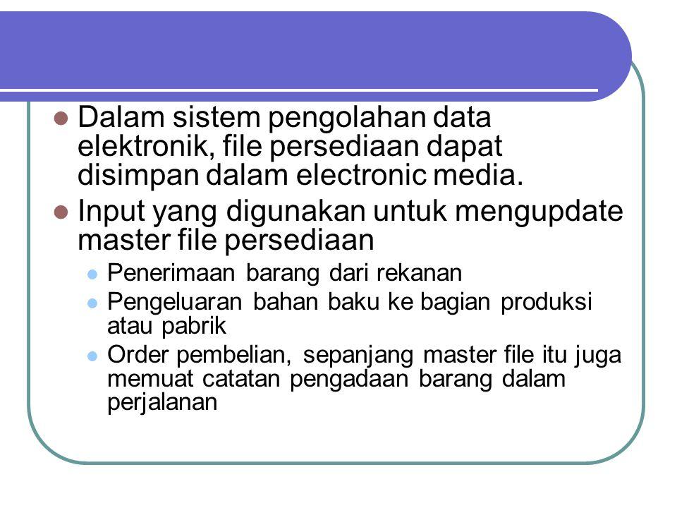 Dalam sistem pengolahan data elektronik, file persediaan dapat disimpan dalam electronic media. Input yang digunakan untuk mengupdate master file pers