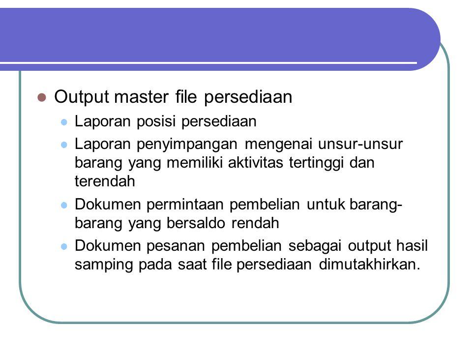Output master file persediaan Laporan posisi persediaan Laporan penyimpangan mengenai unsur-unsur barang yang memiliki aktivitas tertinggi dan terenda