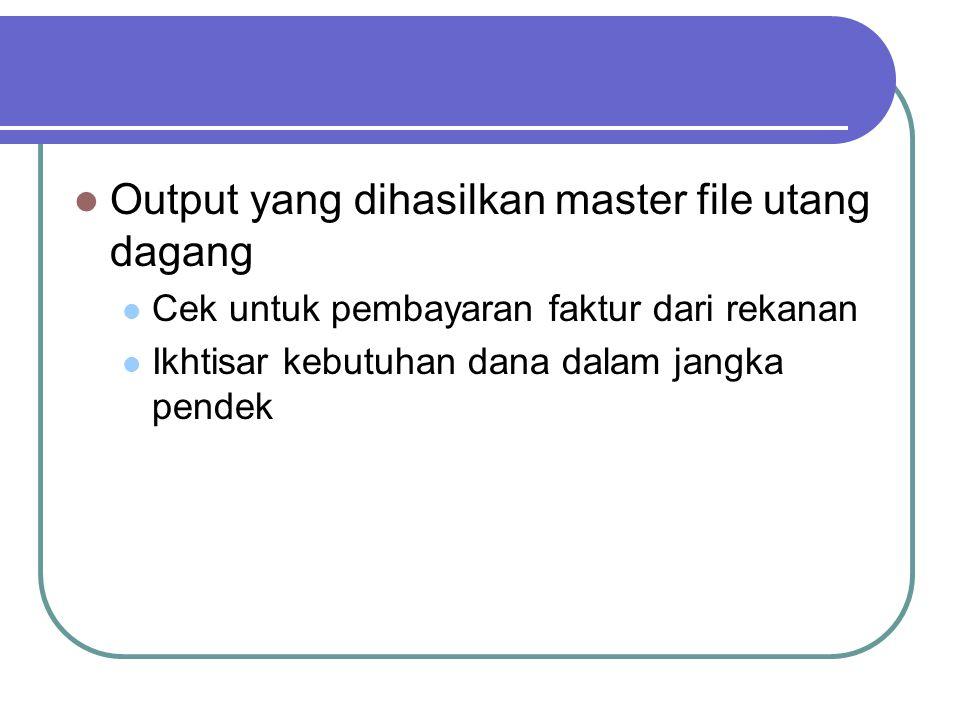 Output yang dihasilkan master file utang dagang Cek untuk pembayaran faktur dari rekanan Ikhtisar kebutuhan dana dalam jangka pendek