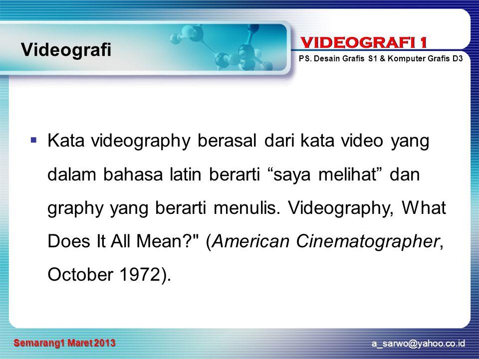 VIDEOGRAFI 1 PS. Desain Grafis S1 & Komputer Grafis D3 a_sarwo@yahoo.co.id Semarang1 Maret 2013 VIDEOGRAFI 1 Videografi  Kata videography berasal dar