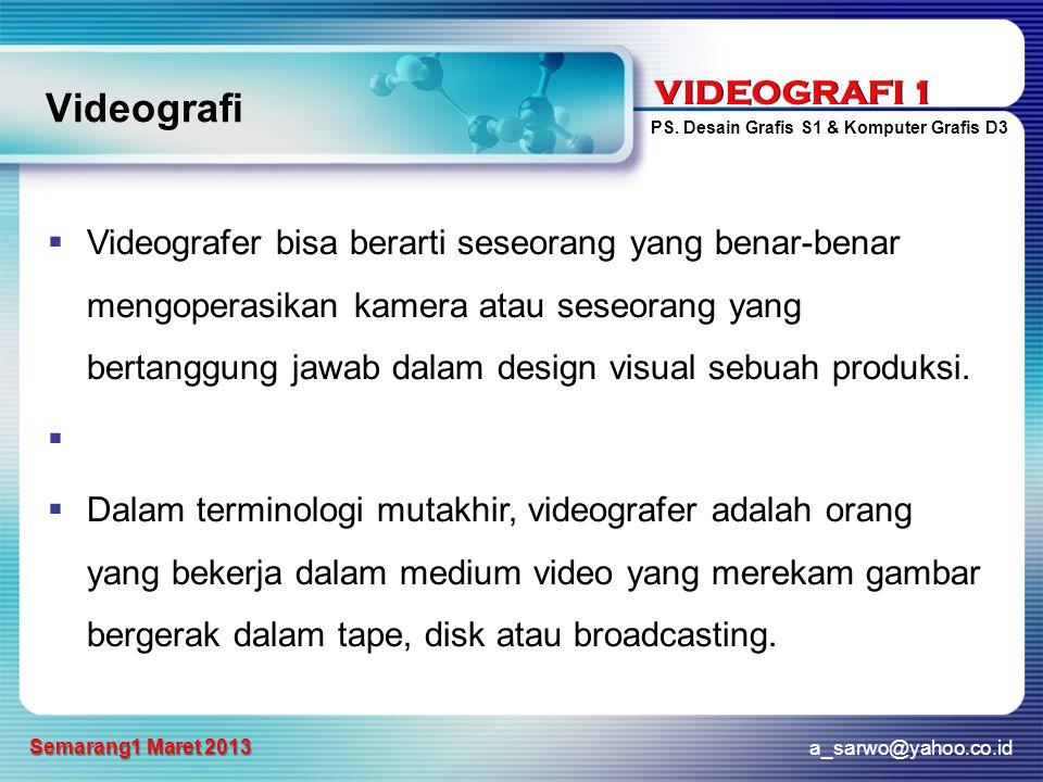 VIDEOGRAFI 1 PS. Desain Grafis S1 & Komputer Grafis D3 a_sarwo@yahoo.co.id Semarang1 Maret 2013 VIDEOGRAFI 1 Videografi  Videografer bisa berarti ses