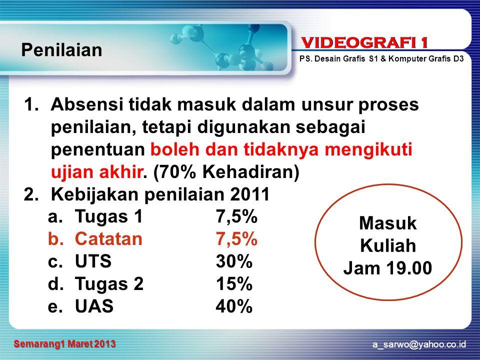 VIDEOGRAFI 1 PS. Desain Grafis S1 & Komputer Grafis D3 a_sarwo@yahoo.co.id Semarang1 Maret 2013 VIDEOGRAFI 1 Penilaian 1.Absensi tidak masuk dalam uns