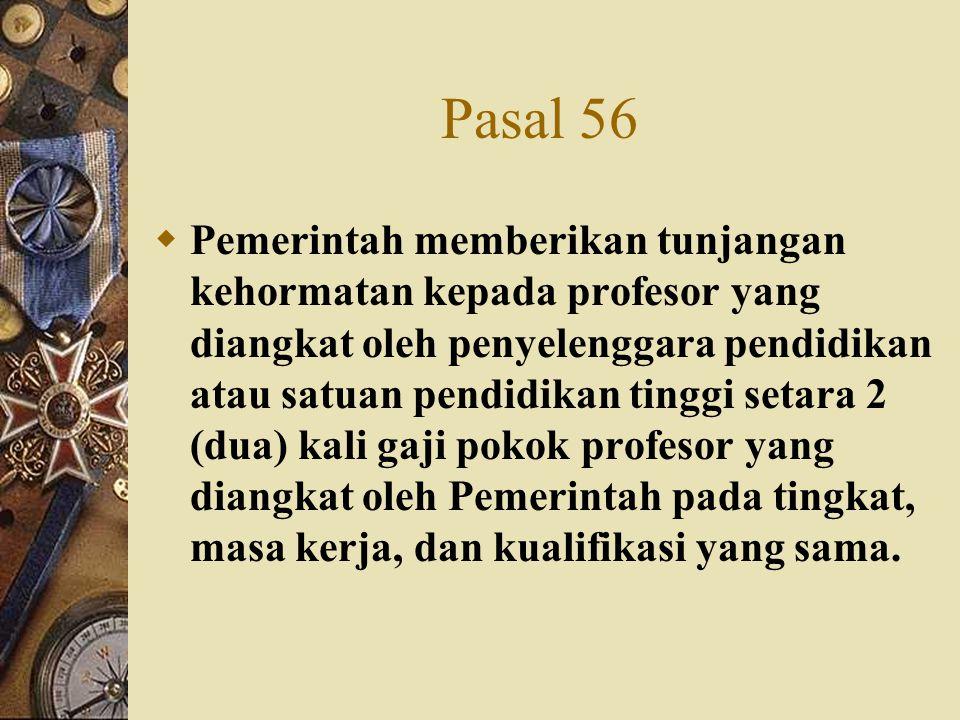 Pasal 56  Pemerintah memberikan tunjangan kehormatan kepada profesor yang diangkat oleh penyelenggara pendidikan atau satuan pendidikan tinggi setara
