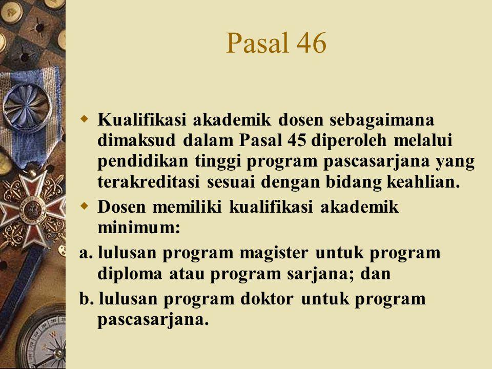 Pasal 46  Kualifikasi akademik dosen sebagaimana dimaksud dalam Pasal 45 diperoleh melalui pendidikan tinggi program pascasarjana yang terakreditasi